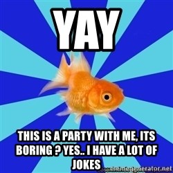 Absentminded Goldfish - Yay This is a party with me, its boring ? Yes.. I have a lot of jokes