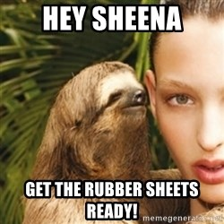 sexy sloth - Hey Sheena Get the rubber sheets ready!