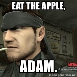 Solid Snake - Eat the apple, Adam.