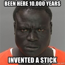 Jailnigger - Been here 10,000 years Invented a stick