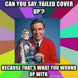 mr rogers  - Can you say 'failed cover up'? Because that's what you wound up with.