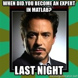 Tony Stark iron - When did you become an expert in matlab? Last night