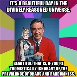 mr rogers  - It's a beautiful day in the divinely reasoned universe. Beautiful, that is, if you're Thomistically ignorant of the prevalance of chaos and randomness.
