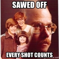 Vengeance Dad - sawed off every shot counts