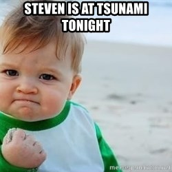 fist pump baby - steven is at tsunami tonight
