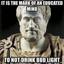 Aristotle - It is the mark of an educated mind to not drink bud light