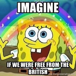 Imagination - Imagine If we were free from the British