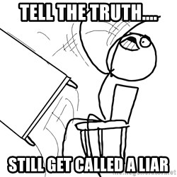 Desk Flip Rage Guy - Tell the Truth.... Still get called a liar