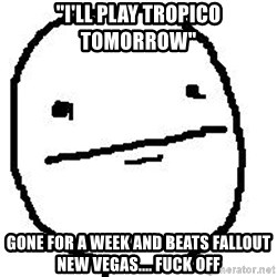"""Poker Face Guy - """"I'll play Tropico tomorrow"""" Gone for a week and beats Fallout New Vegas.... Fuck off"""