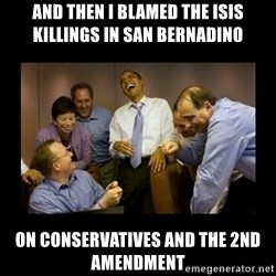 obama laughing  - And then I blamed the ISIS killings in San Bernadino on conservatives and the 2nd Amendment