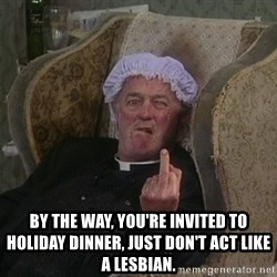 Things my homophobic mother says -  By the way, you're invited to Holiday Dinner, just don't act like a lesbian.
