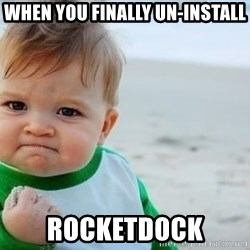 fist pump baby - WHEN YOU FINALLY UN-INSTALL ROCKETDOCK
