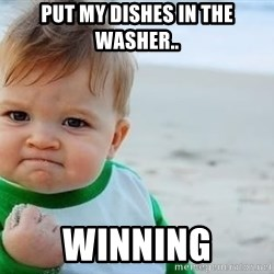 fist pump baby - Put my dishes in the washer.. Winning