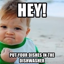 fist pump baby - HEY! Put your dishes in the dishwasher