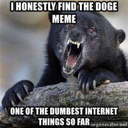 Insane Confession Bear - I honestly find the doge meme one of the dumbest internet things so far