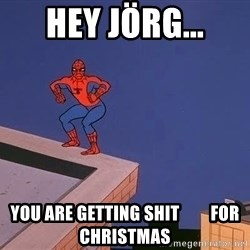 Spiderman12345 - HEY JÖRG... YOU ARE GETTING SHIT         FOR CHRISTMAS