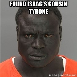Jailnigger - Found isaac's cousin tyrone