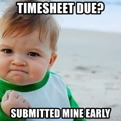 fist pump baby - Timesheet Due? submitted mine early