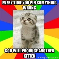 Cute Kitten - EVERY TIME YOU PIN SOMETHING WRONG GOD WILL PRODUCE ANOTHER KITTEN
