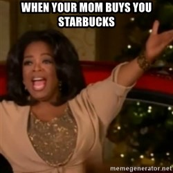 The Giving Oprah - when your mom buys you starbucks