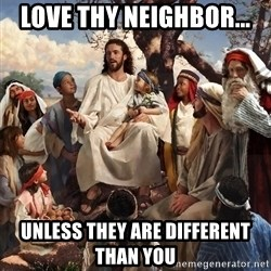 storytime jesus - Love thy neighbor... unless they are different than you