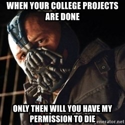 Only then you have my permission to die - When your college projects are done Only then will you have my permission to die