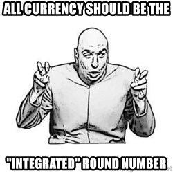 "Sceptical Dr. Evil - all currency should be the ""integrated"" round number"