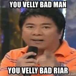 willie revillame you dont do that to me - you velly bad man you velly bad riar