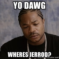 Sad Xzibit - yo dawg wheres Jerrod?