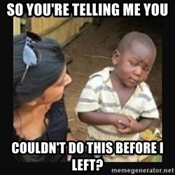 African little boy - so you're telling me you couldn't do this before i left?