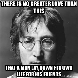 John Lennon - there is no greater love than this that a man lay down his own life for his friends
