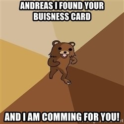 Pedo Bear From Beyond - Andreas I found your buisness card and I am comming for you!