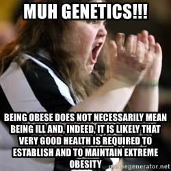 Screaming Fatty - MUH GENETICS!!! being obese does not necessarily mean being ill and, indeed, it is likely that very good health is required to establish and to maintain extreme obesity