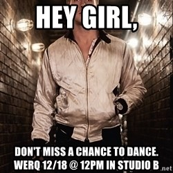 Ryan Gosling  - Hey girl, Don't miss a chance to dance. WERQ 12/18 @ 12pm in Studio B