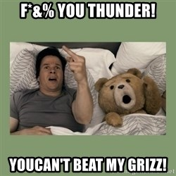 Ted Movie - F*&% You Thunder! YouCan't beat my grizz!