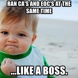 fist pump baby - ran CA's and EOC's at the same time ...like a boss.