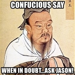 Confucious - Confucious Say When In Doubt...Ask Jason!