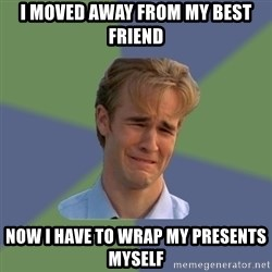 Sad Face Guy - I moved away from my best friend Now I have to wrap my presents myself
