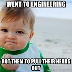 fist pump baby - went to engineering got them to pull their heads out