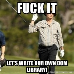 Fuck It Bill Murray - fuck it let's write our own dom library!