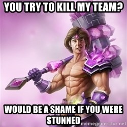 Taric - You try to kill my team? Would be a shame if you were stunned