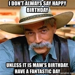 Sam Elliott - I DON'T ALWAYS SAY HAPPY BIRTHDAY UNLESS IT IS MAW'S BIRTHDAY.  HAVE A FANTASTIC DAY