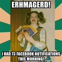 Erhmagerd - Erhmagerd! I had 73 facebook notifications this morning!