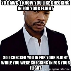 Xzibit - Yo dawg, I know you like checking in for your flight So I checked you in for your flight while you were checking in for your flight