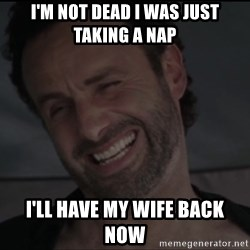 RICK THE WALKING DEAD - I'm not dead I was just taking a nap  I'll have my wife back now