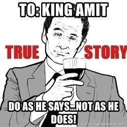 true story - TO: KING AMIT  DO AS HE SAYS...NOT AS HE DOES!