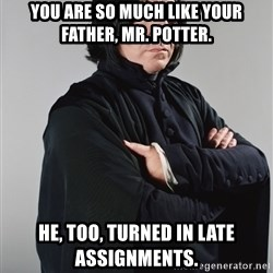Snape - You are so much like your father, Mr. Potter. He, too, turned in late assignments.