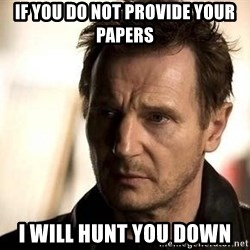 Liam Neeson meme - IF YOU DO NOT PROVIDE YOUR PAPERS I WILL HUNT YOU DOWN