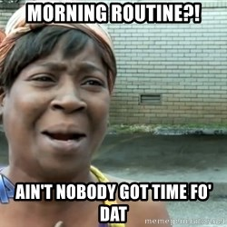 nobody got time fo dat - Morning Routine?! Ain't nobody got time fo' dat