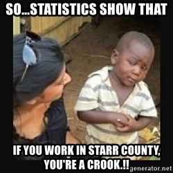 African little boy - SO...STATISTICS SHOW THAT IF YOU WORK IN STARR COUNTY, YOU'RE A CROOK.!!